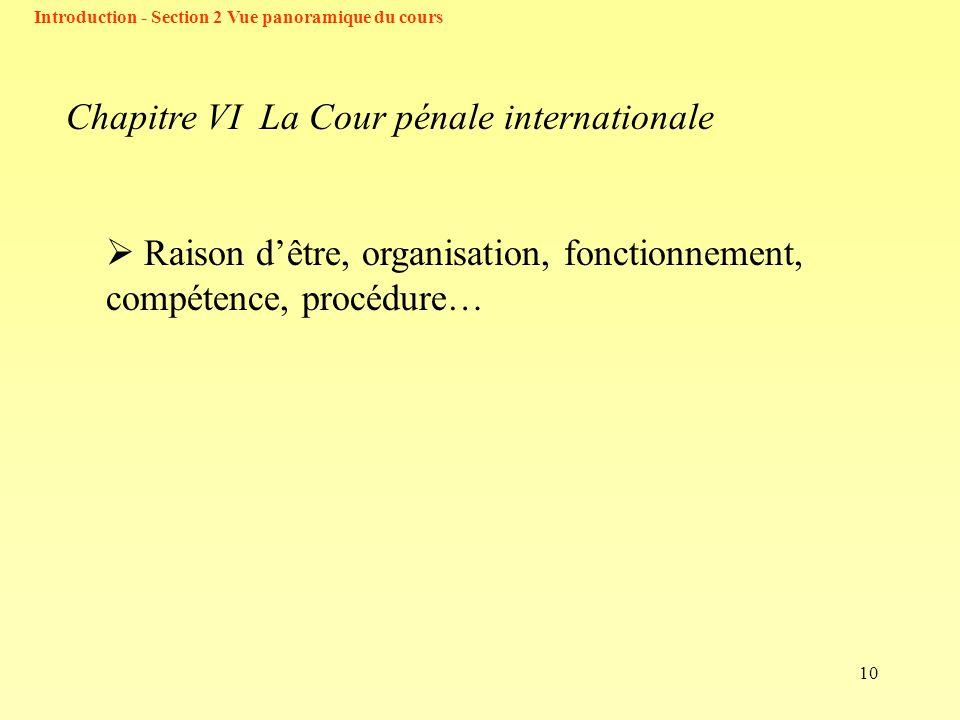 10 Chapitre VI La Cour pénale internationale Raison dêtre, organisation, fonctionnement, compétence, procédure… Introduction - Section 2 Vue panoramique du cours