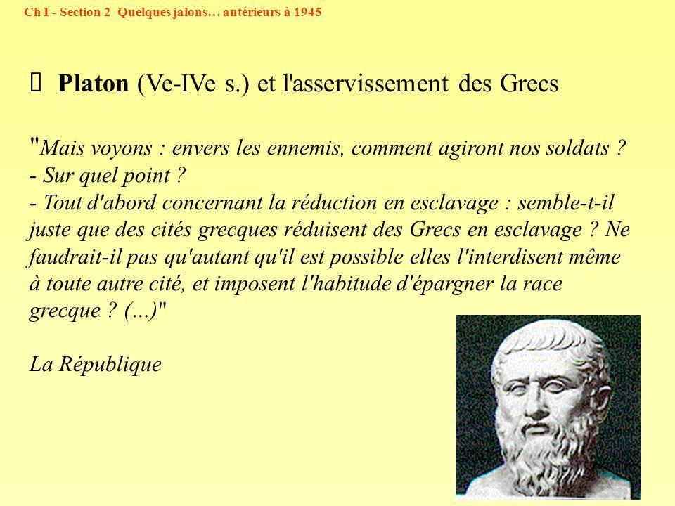 19 Ch I - Section 2 Quelques jalons… antérieurs à 1945 Platon (Ve-IVe s.) et l asservissement des Grecs Mais voyons : envers les ennemis, comment agiront nos soldats .
