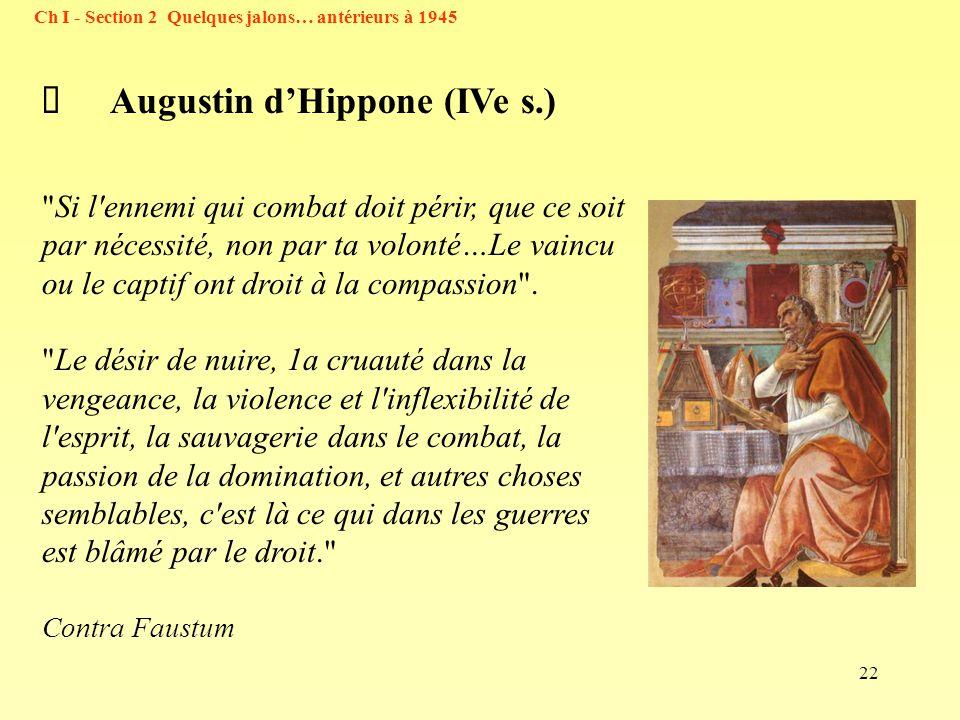 22 Ch I - Section 2 Quelques jalons… antérieurs à 1945 Augustin dHippone (IVe s.) Si l ennemi qui combat doit périr, que ce soit par nécessité, non par ta volonté…Le vaincu ou le captif ont droit à la compassion .