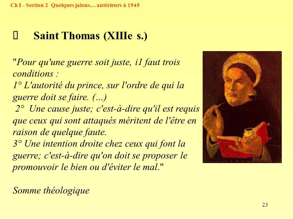 23 Ch I - Section 2 Quelques jalons… antérieurs à 1945 Saint Thomas (XIIIe s.) Pour qu une guerre soit juste, i1 faut trois conditions : 1° L autorité du prince, sur l ordre de qui la guerre doit se faire.