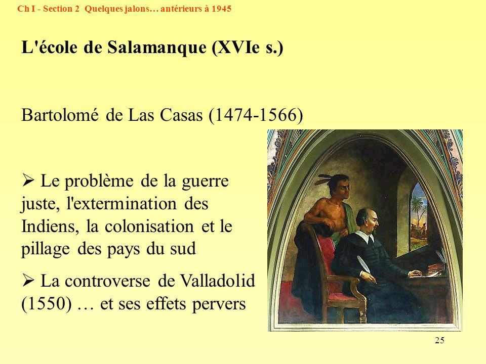 25 Ch I - Section 2 Quelques jalons… antérieurs à 1945 Le problème de la guerre juste, l extermination des Indiens, la colonisation et le pillage des pays du sud La controverse de Valladolid (1550) … et ses effets pervers L école de Salamanque (XVIe s.) Bartolomé de Las Casas (1474-1566)
