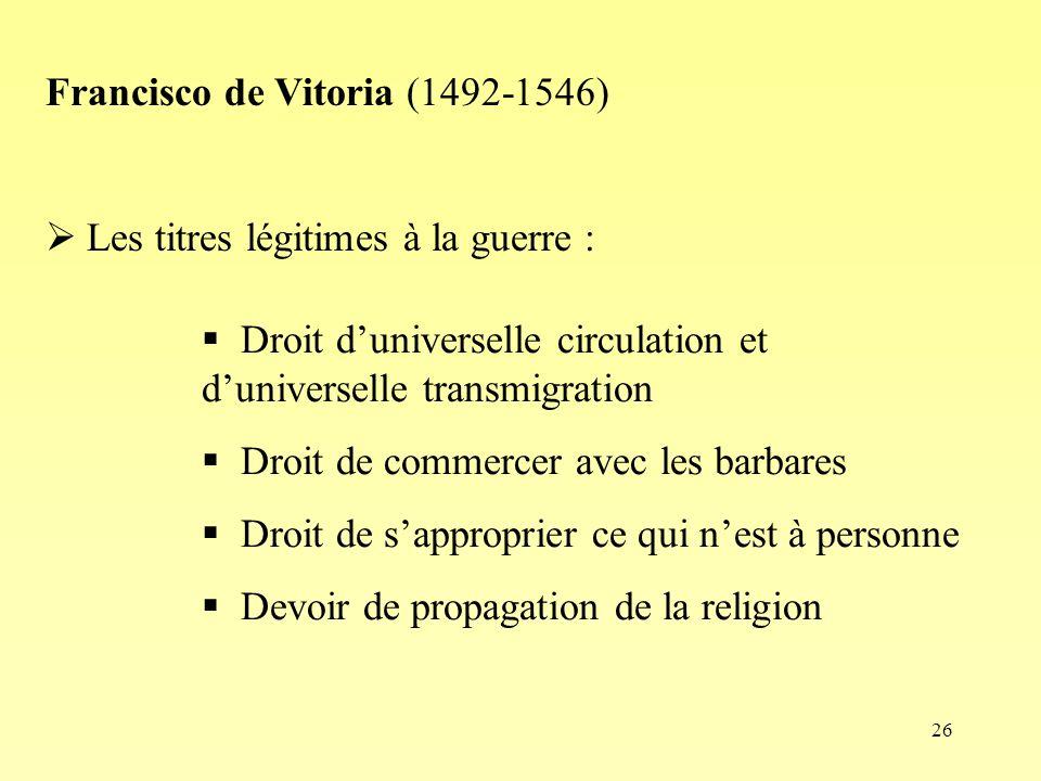 26 Francisco de Vitoria (1492-1546) Les titres légitimes à la guerre : Droit duniverselle circulation et duniverselle transmigration Droit de commercer avec les barbares Droit de sapproprier ce qui nest à personne Devoir de propagation de la religion