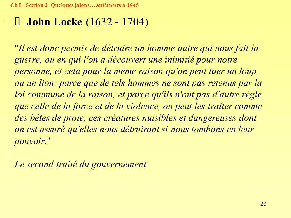 28 John Locke (1632 - 1704) Il est donc permis de détruire un homme autre qui nous fait la guerre, ou en qui l on a découvert une inimitié pour notre personne, et cela pour la même raison qu on peut tuer un loup ou un lion; parce que de tels hommes ne sont pas retenus par la loi commune de la raison, et parce qu ils n ont pas d autre règle que celle de la force et de la violence, on peut les traiter comme des bêtes de proie, ces créatures nuisibles et dangereuses dont on est assuré qu elles nous détruiront si nous tombons en leur pouvoir. Le second traité du gouvernement Ch I - Section 2 Quelques jalons… antérieurs à 1945