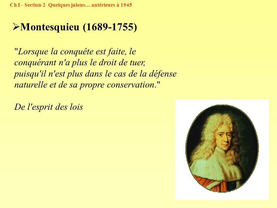 29 Montesquieu (1689-1755) Ch I - Section 2 Quelques jalons… antérieurs à 1945 Lorsque la conquête est faite, le conquérant n a plus le droit de tuer, puisqu il n est plus dans le cas de la défense naturelle et de sa propre conservation. De l esprit des lois