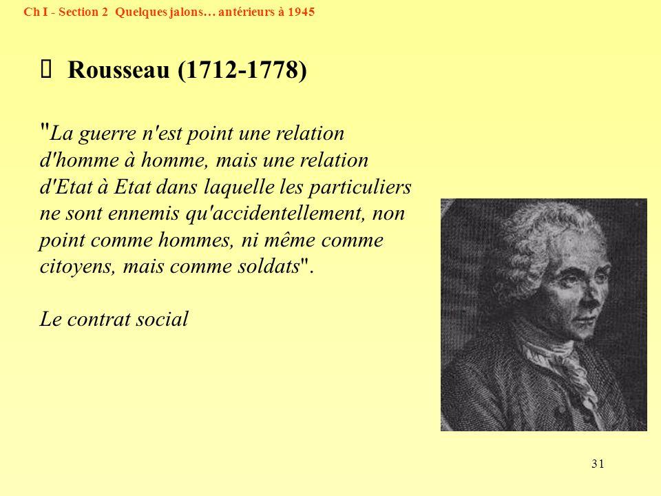31 Ch I - Section 2 Quelques jalons… antérieurs à 1945 Rousseau (1712-1778) La guerre n est point une relation d homme à homme, mais une relation d Etat à Etat dans laquelle les particuliers ne sont ennemis qu accidentellement, non point comme hommes, ni même comme citoyens, mais comme soldats .