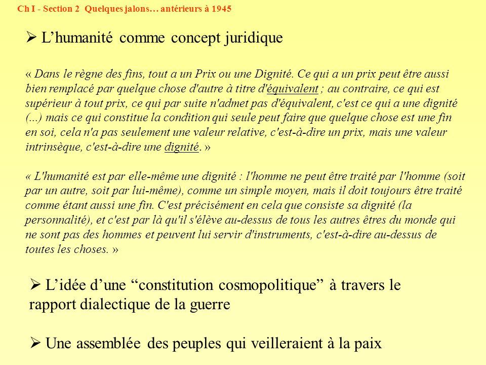 Ch I - Section 2 Quelques jalons… antérieurs à 1945 Lhumanité comme concept juridique « Dans le règne des fins, tout a un Prix ou une Dignité.