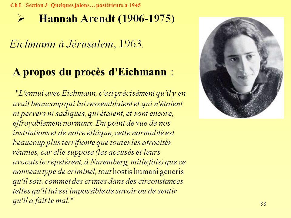 38 Ch I - Section 3 Quelques jalons… postérieurs à 1945 A propos du procès d Eichmann : L ennui avec Eichmann, c est précisément qu il y en avait beaucoup qui lui ressemblaient et qui n étaient ni pervers ni sadiques, qui étaient, et sont encore, effroyablement normaux.