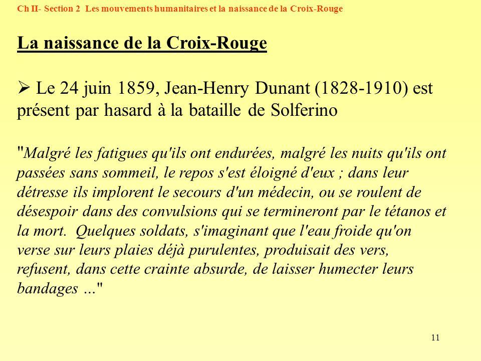 11 Ch II- Section 2 Les mouvements humanitaires et la naissance de la Croix-Rouge La naissance de la Croix-Rouge Le 24 juin 1859, Jean-Henry Dunant (1