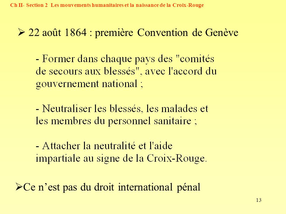 13 Ch II- Section 2 Les mouvements humanitaires et la naissance de la Croix-Rouge 22 août 1864 : première Convention de Genève Ce nest pas du droit in