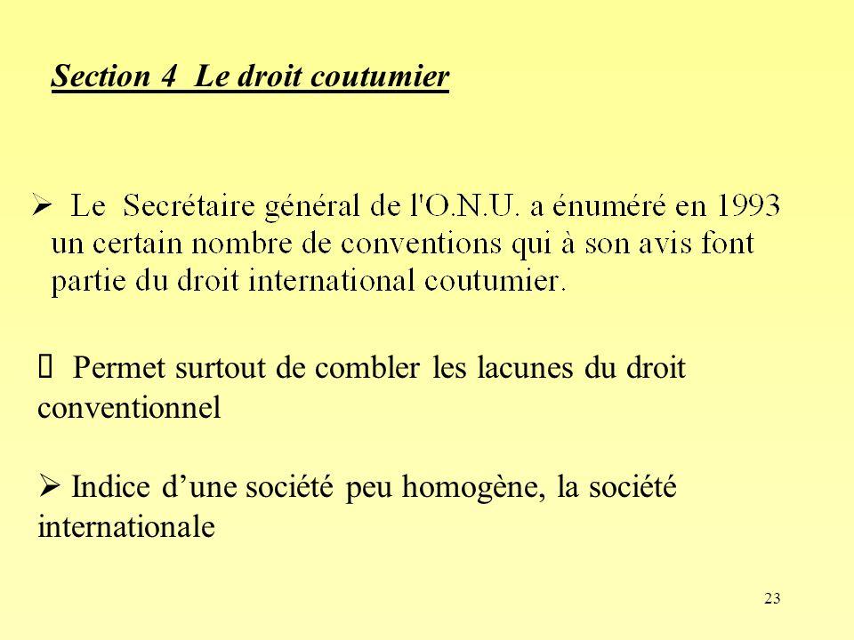 23 Section 4 Le droit coutumier Permet surtout de combler les lacunes du droit conventionnel Indice dune société peu homogène, la société internationa