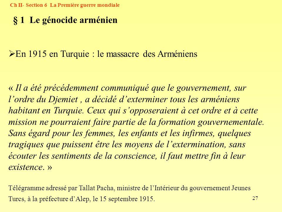 27 Ch II- Section 6 La Première guerre mondiale § 1 Le génocide arménien En 1915 en Turquie : le massacre des Arméniens « Il a été précédemment commun