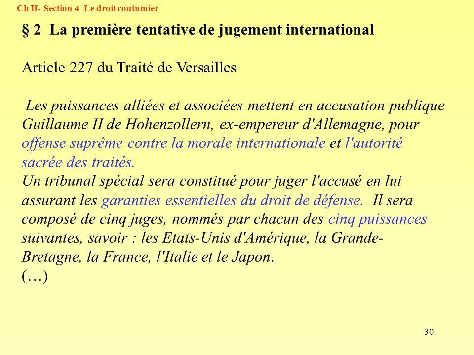 30 Ch II- Section 4 Le droit coutumier § 2 La première tentative de jugement international Article 227 du Traité de Versailles Les puissances alliées