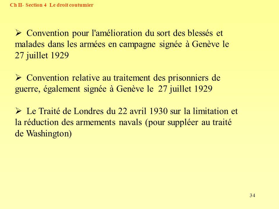 34 Ch II- Section 4 Le droit coutumier Convention pour l'amélioration du sort des blessés et malades dans les armées en campagne signée à Genève le 27