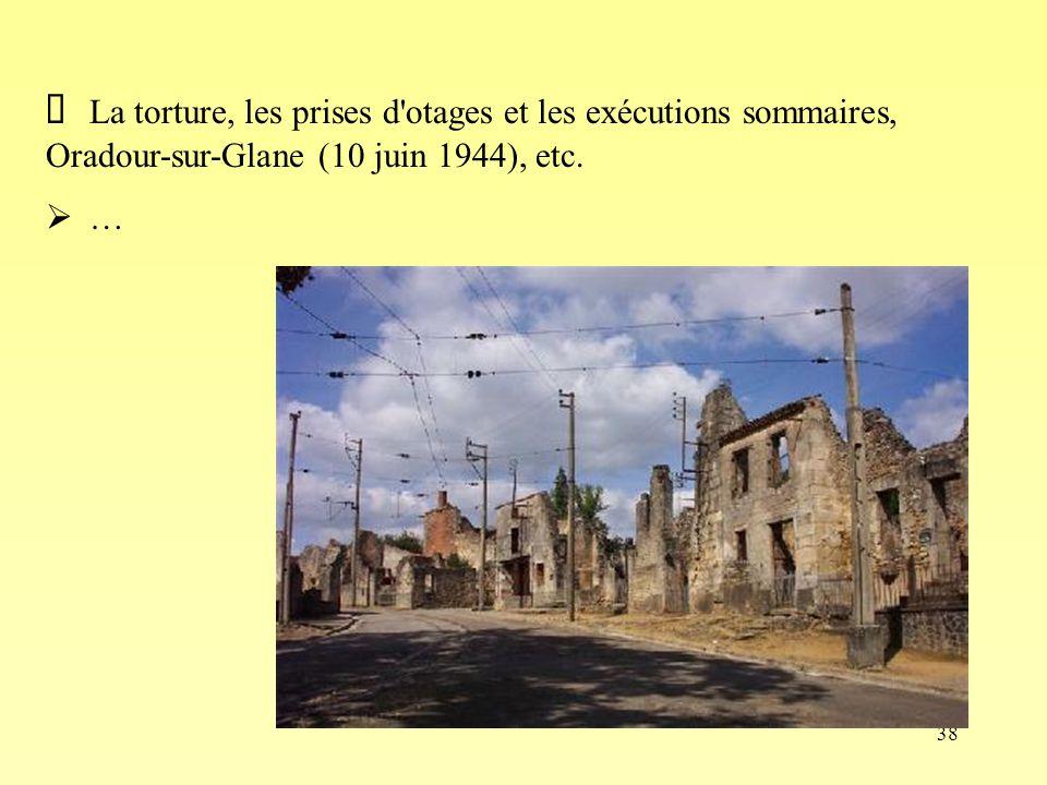 38 La torture, les prises d'otages et les exécutions sommaires, Oradour-sur-Glane (10 juin 1944), etc. …