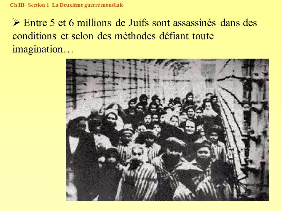 39 Ch III- Section 1 La Deuxième guerre mondiale Entre 5 et 6 millions de Juifs sont assassinés dans des conditions et selon des méthodes défiant tout