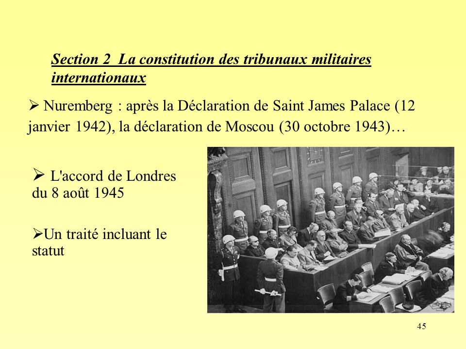46 Un tribunal « militaire » international Le but explicite : juger les « principaux responsables », « dont les crimes sont sans localisation précise » 24 membres du Parti national-socialiste ou dirigeants du IIIe Reich et huit organisations Ch III- Section 2 La constitution des tribunaux militaires internationaux