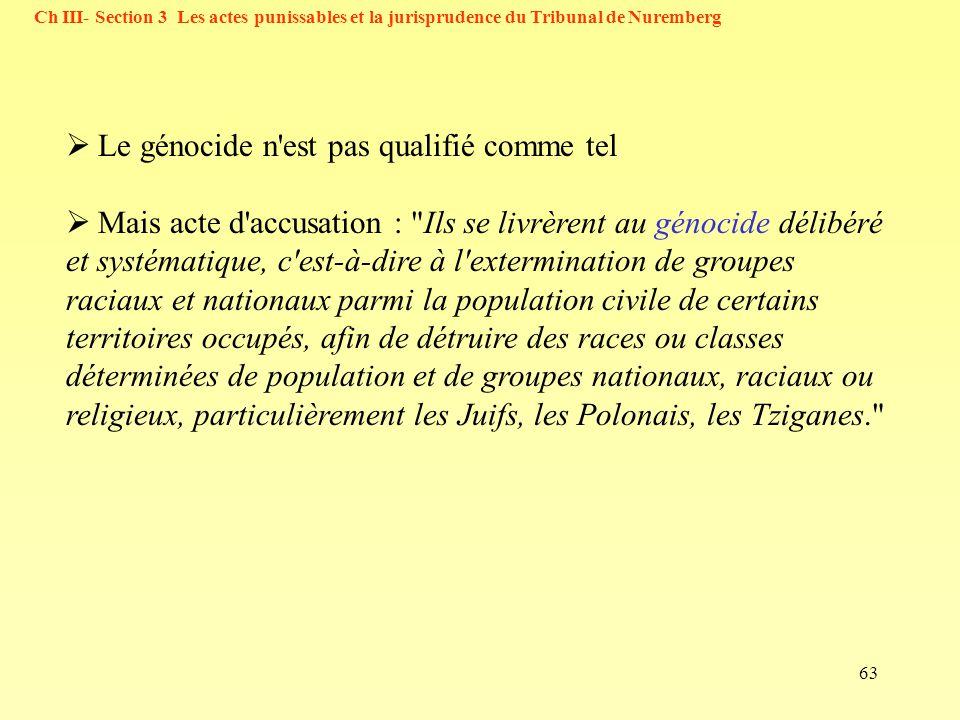 63 Ch III- Section 3 Les actes punissables et la jurisprudence du Tribunal de Nuremberg Le génocide n'est pas qualifié comme tel Mais acte d'accusatio