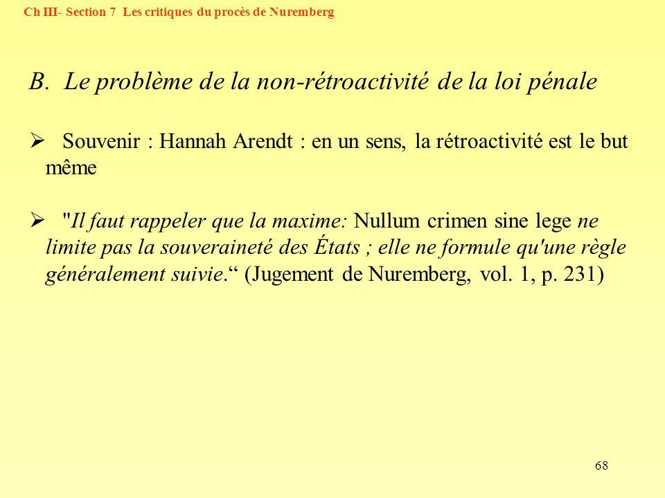 68 Ch III- Section 7 Les critiques du procès de Nuremberg B. Le problème de la non-rétroactivité de la loi pénale Souvenir : Hannah Arendt : en un sen