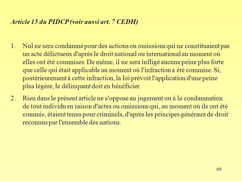 69 Article 15 du PIDCP (voir aussi art. 7 CEDH) 1.Nul ne sera condamné pour des actions ou omissions qui ne constituaient pas un acte délictueux d'apr