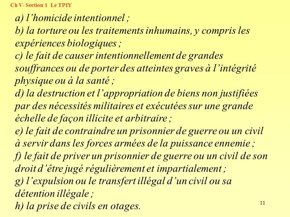 11 a) lhomicide intentionnel ; b) la torture ou les traitements inhumains, y compris les expériences biologiques ; c) le fait de causer intentionnelle