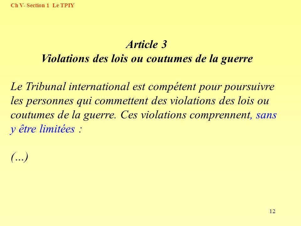 12 Ch V- Section 1 Le TPIY Article 3 Violations des lois ou coutumes de la guerre Le Tribunal international est compétent pour poursuivre les personne
