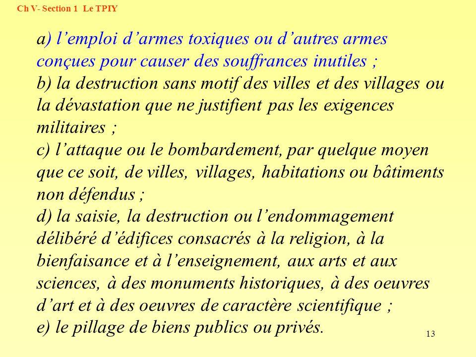 13 Ch V- Section 1 Le TPIY a) lemploi darmes toxiques ou dautres armes conçues pour causer des souffrances inutiles ; b) la destruction sans motif des