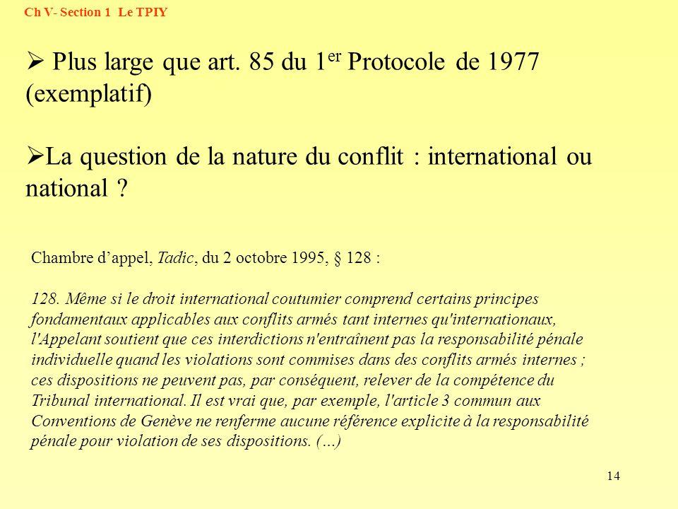 14 Ch V- Section 1 Le TPIY Plus large que art. 85 du 1 er Protocole de 1977 (exemplatif) La question de la nature du conflit : international ou nation
