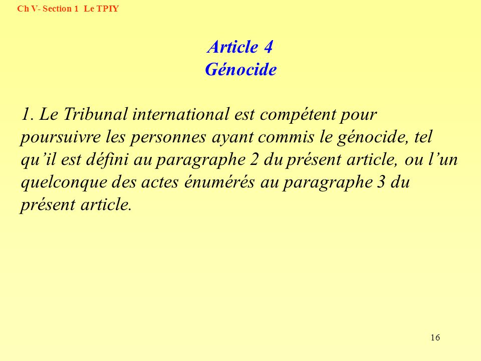 16 Article 4 Génocide 1. Le Tribunal international est compétent pour poursuivre les personnes ayant commis le génocide, tel quil est défini au paragr