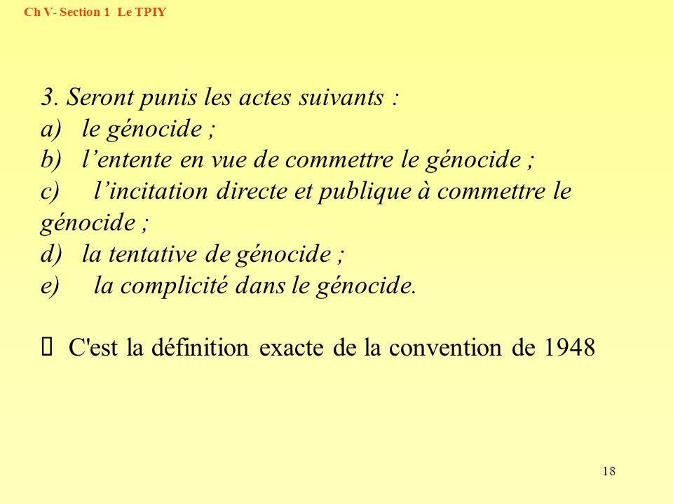18 3. Seront punis les actes suivants : a) le génocide ; b) lentente en vue de commettre le génocide ; c) lincitation directe et publique à commettre