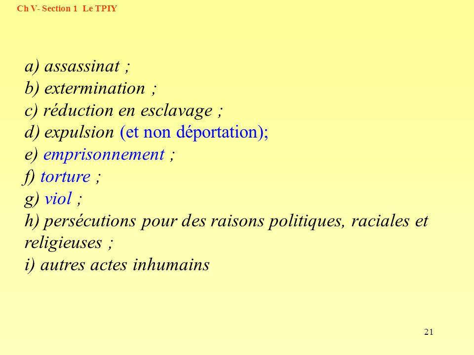 21 a) assassinat ; b) extermination ; c) réduction en esclavage ; d) expulsion (et non déportation); e) emprisonnement ; f) torture ; g) viol ; h) per