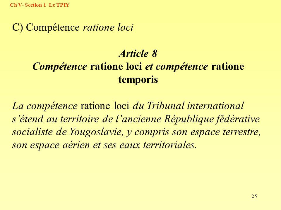 25 C) Compétence ratione loci Article 8 Compétence ratione loci et compétence ratione temporis La compétence ratione loci du Tribunal international sé