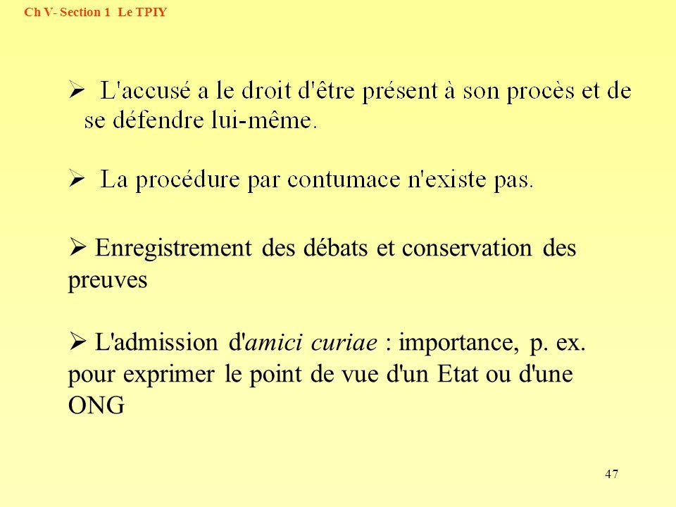 47 Ch V- Section 1 Le TPIY Enregistrement des débats et conservation des preuves L'admission d'amici curiae : importance, p. ex. pour exprimer le poin