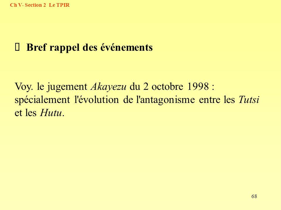68 Bref rappel des événements Voy. le jugement Akayezu du 2 octobre 1998 : spécialement l'évolution de l'antagonisme entre les Tutsi et les Hutu. Ch V