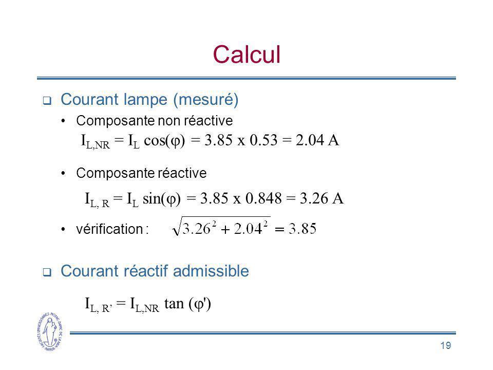 19 Calcul Courant lampe (mesuré) Composante non réactive Composante réactive vérification : Courant réactif admissible I L,NR = I L cos( ) = 3.85 x 0.
