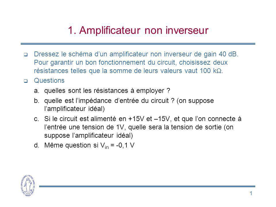 1 1. Amplificateur non inverseur Dressez le schéma dun amplificateur non inverseur de gain 40 dB. Pour garantir un bon fonctionnement du circuit, choi