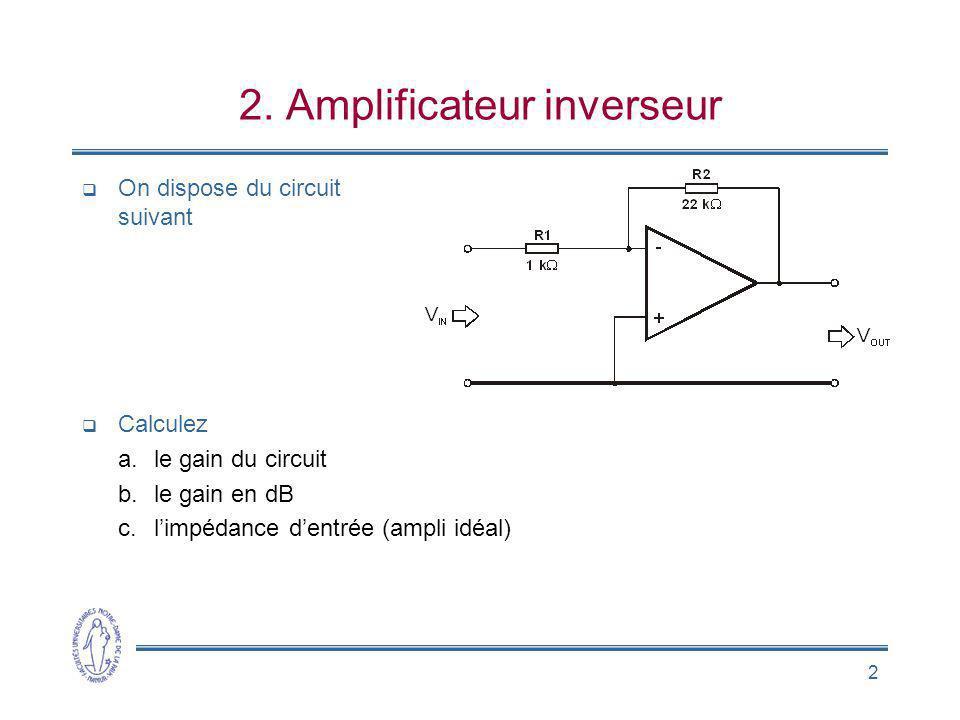 2 2. Amplificateur inverseur On dispose du circuit suivant Calculez a.le gain du circuit b.le gain en dB c.limpédance dentrée (ampli idéal)
