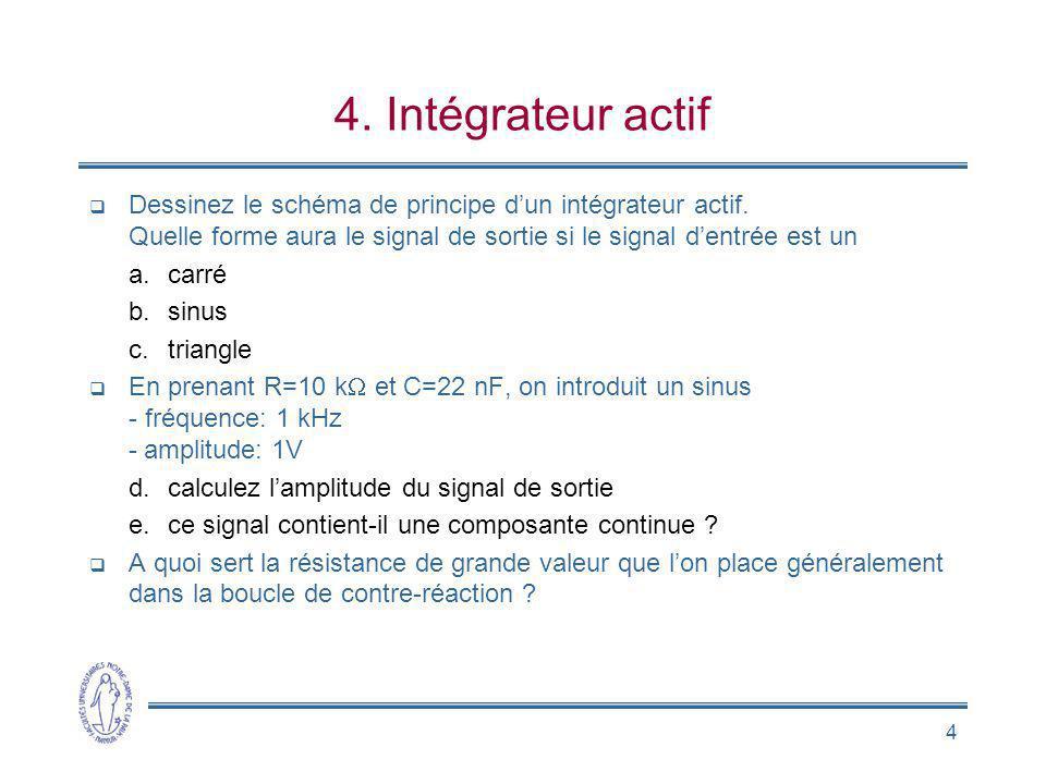4 4. Intégrateur actif Dessinez le schéma de principe dun intégrateur actif. Quelle forme aura le signal de sortie si le signal dentrée est un a.carré