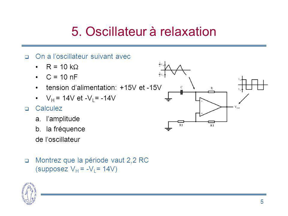 5 5. Oscillateur à relaxation On a loscillateur suivant avec R = 10 k C = 10 nF tension dalimentation: +15V et -15V V H = 14V et -V L = -14V Calculez
