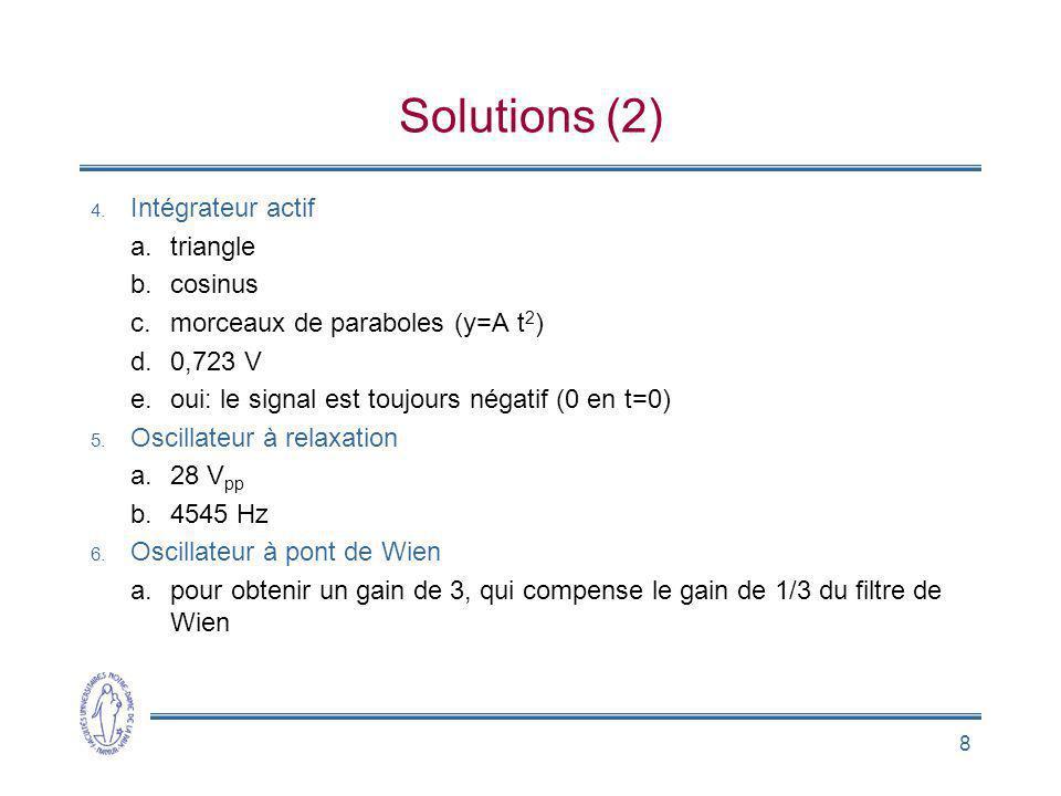 8 Solutions (2) 4. Intégrateur actif a.triangle b.cosinus c.morceaux de paraboles (y=A t 2 ) d.0,723 V e.oui: le signal est toujours négatif (0 en t=0