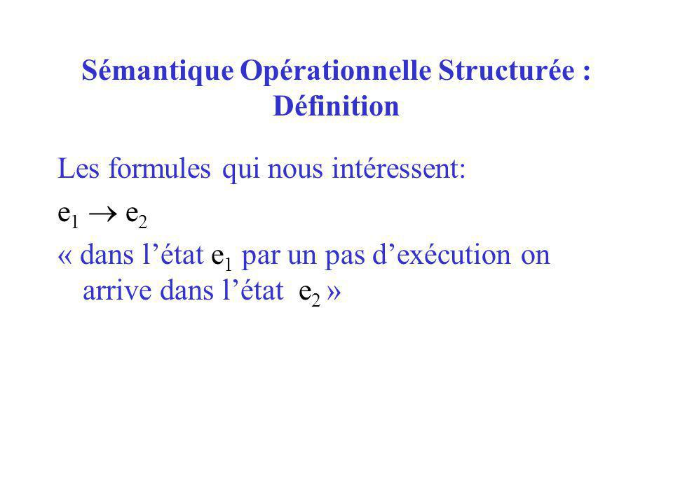 Sémantique Opérationnelle Structurée : Définition Les formules qui nous intéressent: e 1 e 2 « dans létat e 1 par un pas dexécution on arrive dans lét
