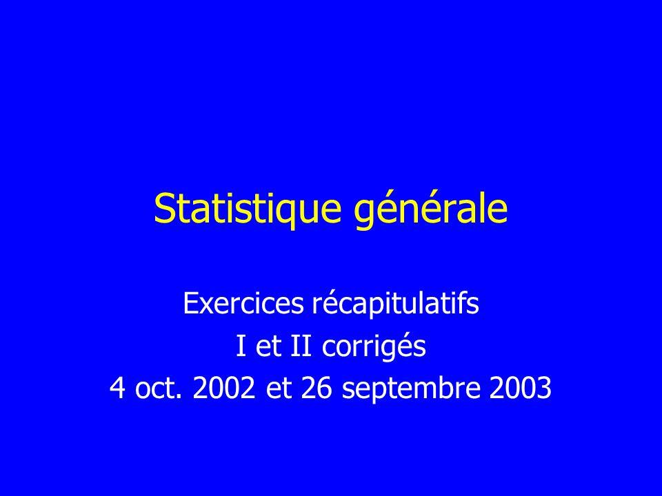 Statistique générale Exercices récapitulatifs I et II corrigés 4 oct. 2002 et 26 septembre 2003