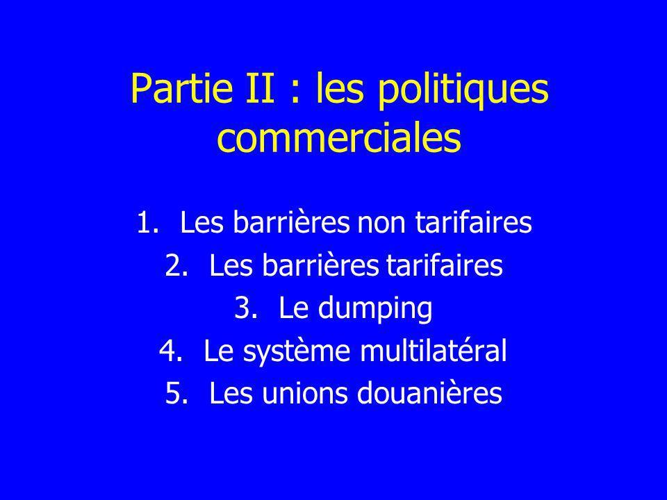 Partie II : les politiques commerciales 1.Les barrières non tarifaires 2.Les barrières tarifaires 3.Le dumping 4.Le système multilatéral 5.Les unions