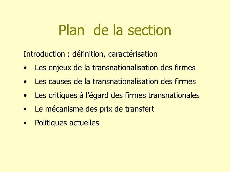 Plan de la section Introduction : définition, caractérisation Les enjeux de la transnationalisation des firmes Les causes de la transnationalisation des firmes Les critiques à légard des firmes transnationales Le mécanisme des prix de transfert Politiques actuelles