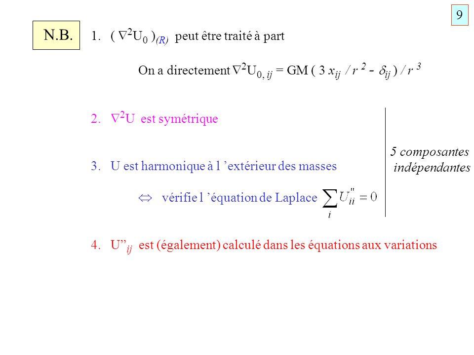 N.B. 1. ( 2 U 0 ) (R) peut être traité à part On a directement 2 U 0, ij = GM ( 3 x ij / r 2 - ij ) / r 3 2. 2 U est symétrique 3. U est harmonique à