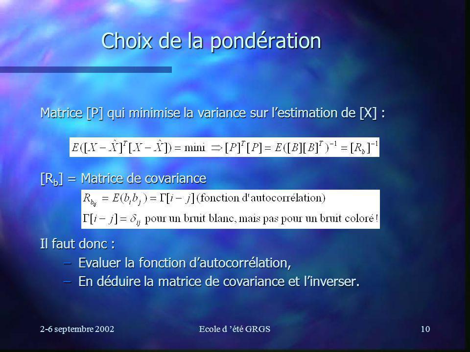 2-6 septembre 2002Ecole d été GRGS10 Choix de la pondération Matrice [P] qui minimise la variance sur lestimation de [X] : [R b ] = Matrice de covaria
