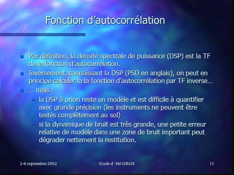 2-6 septembre 2002Ecole d été GRGS11 Fonction dautocorrélation n Par définition, la densité spectrale de puissance (DSP) est la TF de la fonction dautocorrélation.