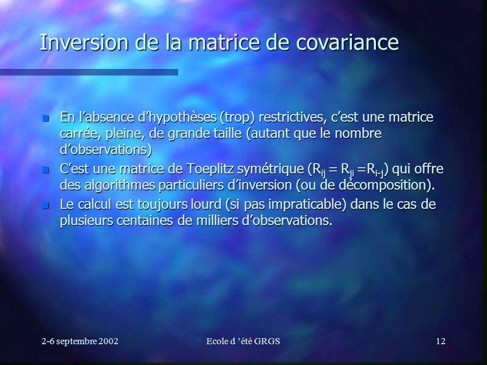 2-6 septembre 2002Ecole d été GRGS12 Inversion de la matrice de covariance n En labsence dhypothèses (trop) restrictives, cest une matrice carrée, pleine, de grande taille (autant que le nombre dobservations) n Cest une matrice de Toeplitz symétrique (R ij = R ji =R i-j ) qui offre des algorithmes particuliers dinversion (ou de décomposition).
