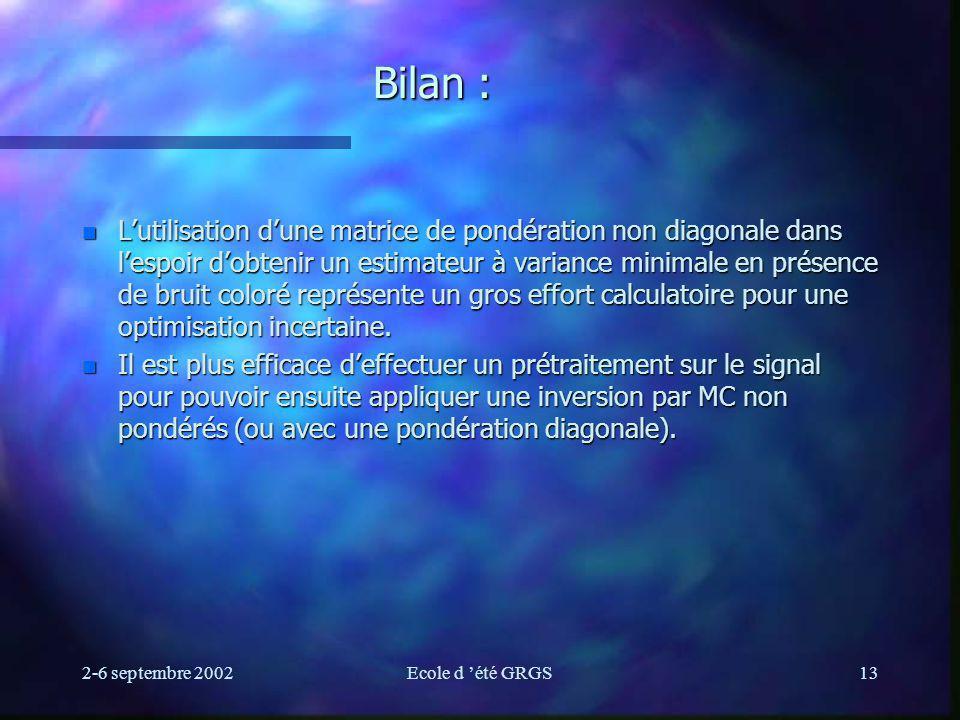 2-6 septembre 2002Ecole d été GRGS13 Bilan : n Lutilisation dune matrice de pondération non diagonale dans lespoir dobtenir un estimateur à variance minimale en présence de bruit coloré représente un gros effort calculatoire pour une optimisation incertaine.
