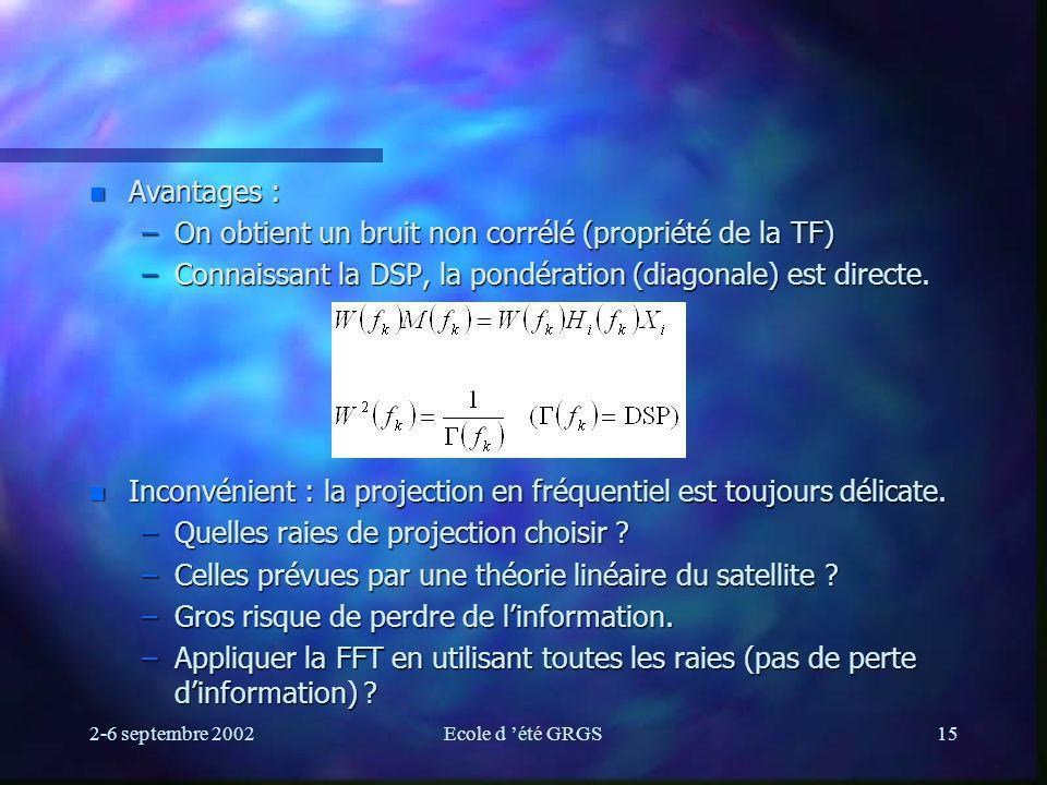 2-6 septembre 2002Ecole d été GRGS15 n Avantages : –On obtient un bruit non corrélé (propriété de la TF) –Connaissant la DSP, la pondération (diagonale) est directe.