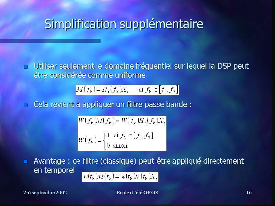 2-6 septembre 2002Ecole d été GRGS16 Simplification supplémentaire n Utiliser seulement le domaine fréquentiel sur lequel la DSP peut être considérée comme uniforme n Cela revient à appliquer un filtre passe bande : n Avantage : ce filtre (classique) peut-être appliqué directement en temporel